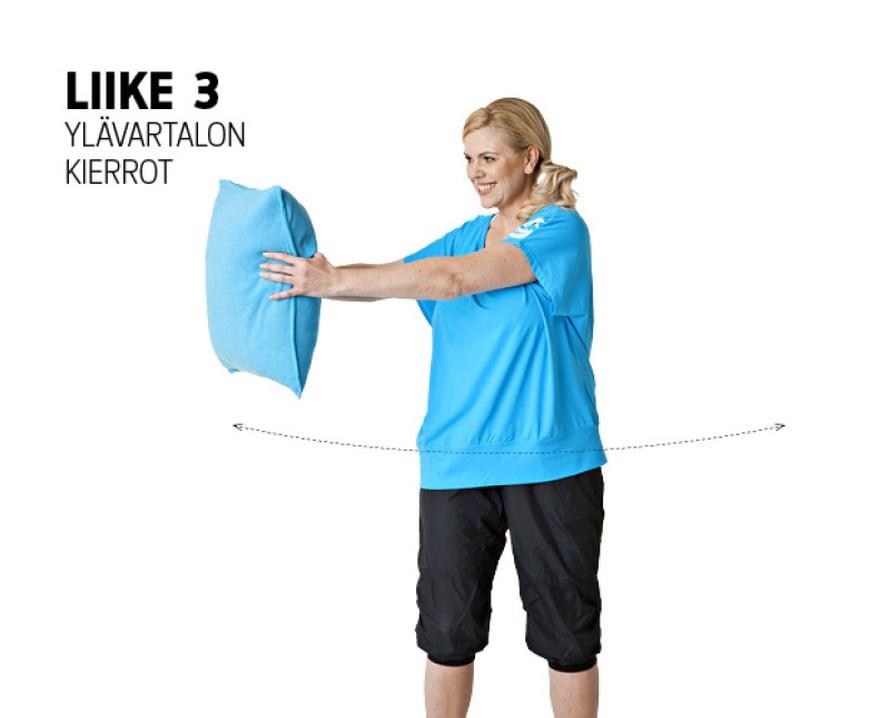 Liike: Seiso perusasennossa, jalat lantion leveydellä ja polvet hieman koukussa. Vie tyyny eteen vaakatasoon pitäen molemmilla käsillä kiinni, kädet hieman koukussa. Vie tyyny oikealle puolelle kiertäen vartaloa mahdollisimman pitkälle. Myös pää ja katse seuraavat liikkeen mukana. Vie tyyny suoraan vasemmalle puolelle. Tee kiertoja 15–20 molempiin suuntiin.Muista: Pidä polvet ja lantio eteenpäin, vain ylävartalo kiertyy. Pidä hartiat alhaalla rentoina.Vaikutusalueet: Vinot vatsalihakset ja selkäranka.